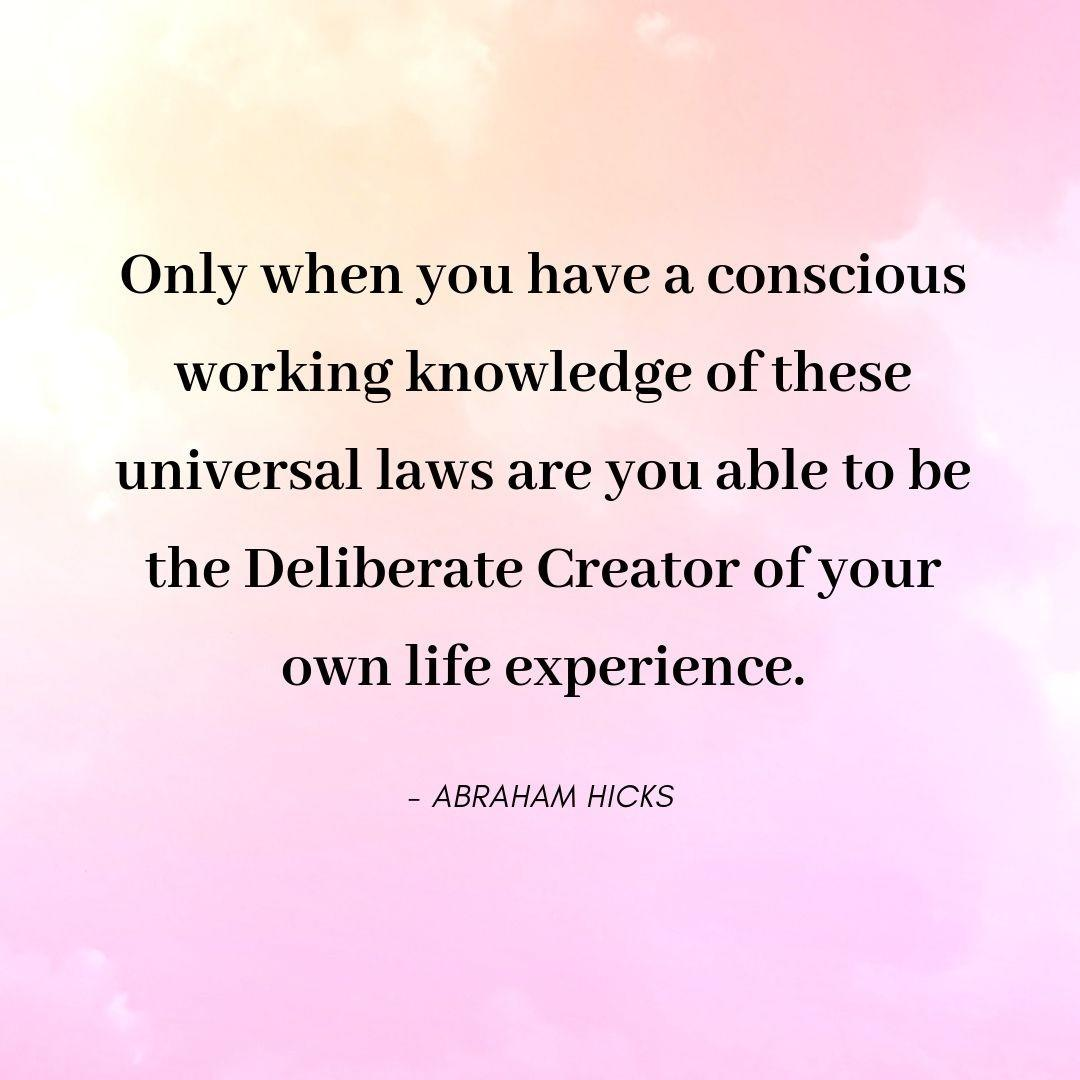 Pinterest Quote Graphic with Title Only when you have a conscious working knowledge of these universal laws are you able to be the Deliberate Creator of your own life experience. - Abraham Hicks - selfmadeladies.com