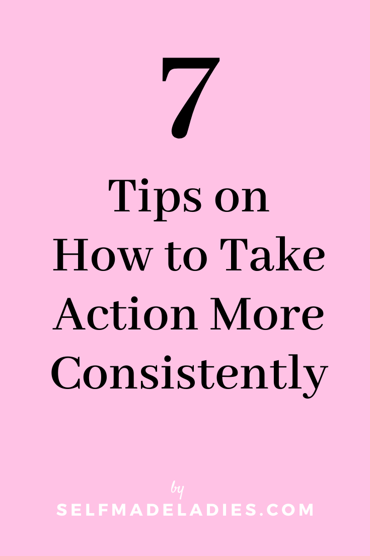 Pinterest Graphic with Title 7 Tips on How to Take Action More Consistently - selfmadeladies.com