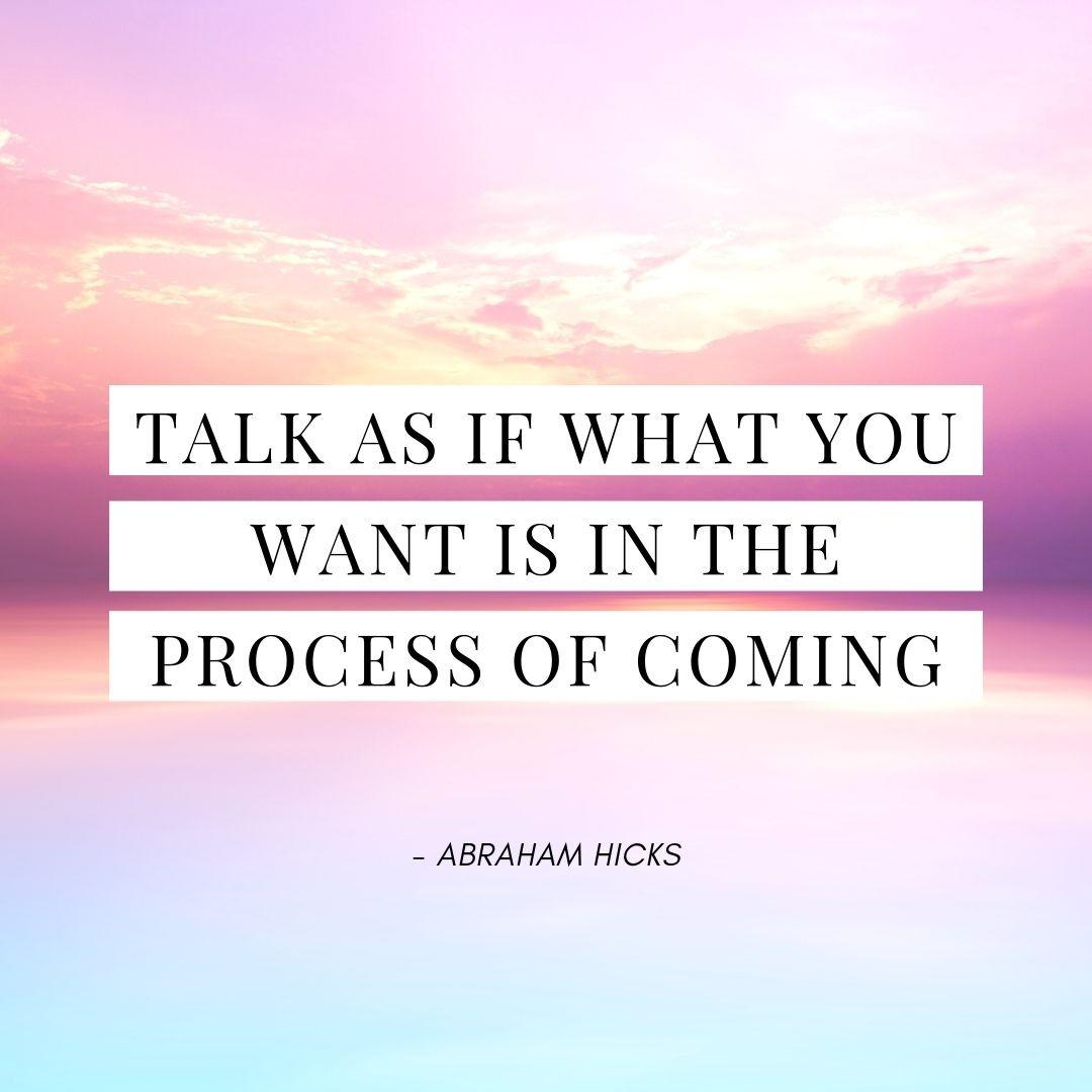 Pinterest Quote Graphic with Title Talk as if what you want is in the process of coming - Abraham Hicks - selfmadeladies.com