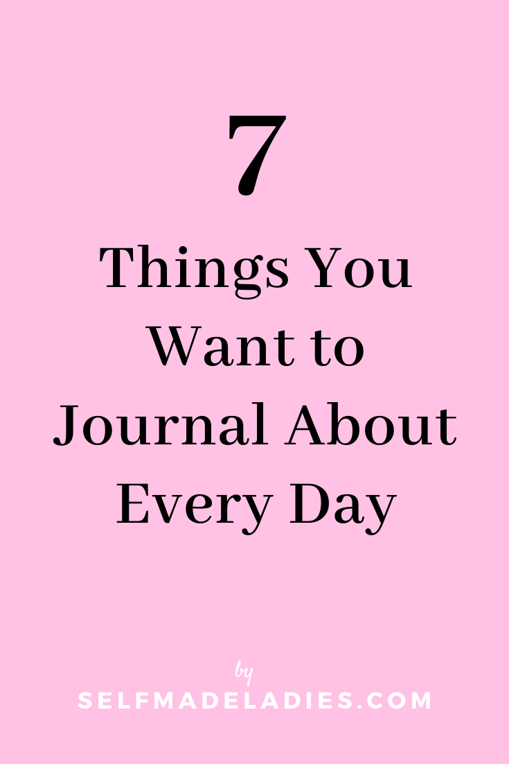 Pinterest Graphic with Title  7 Things You Want to Journal About Every Day - selfmadeladies.com