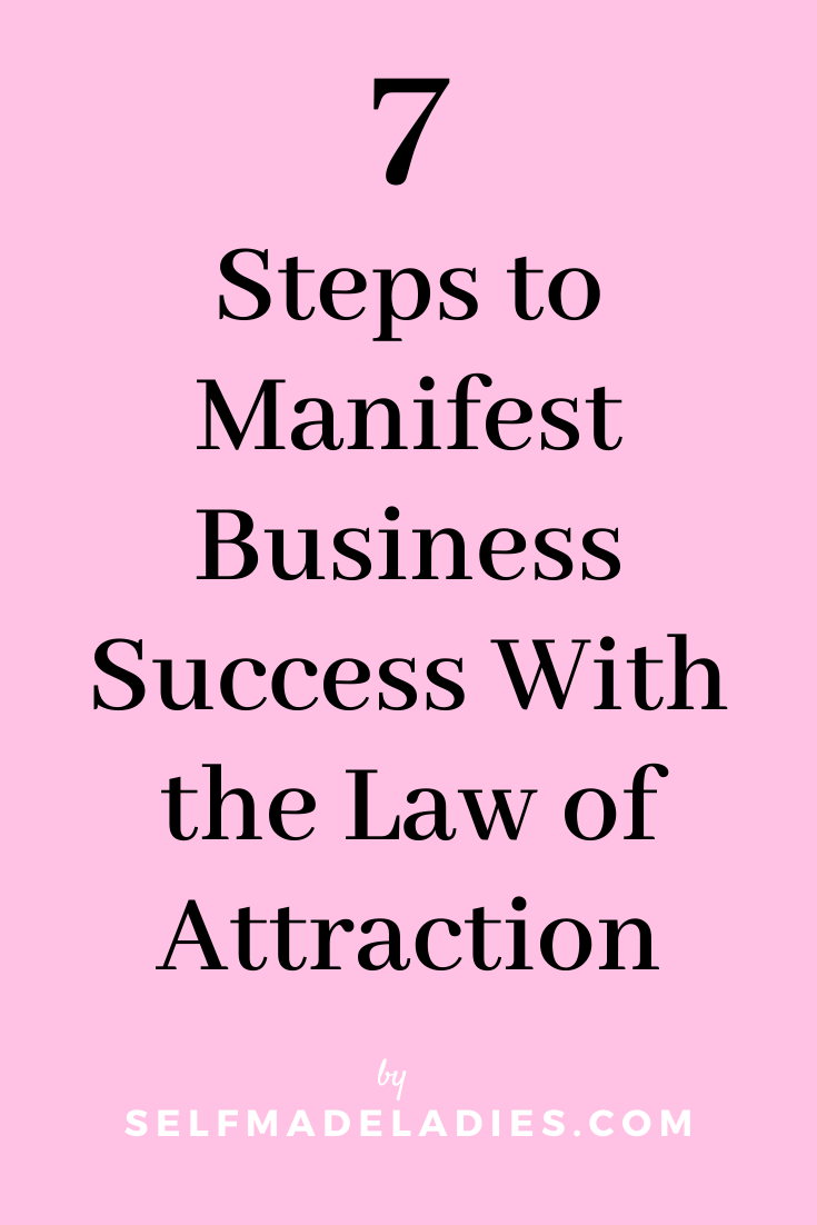 Pinterest Graphic with Title 7 Steps to Manifest Business Success With the Law of Attraction - selfmadeladies.com