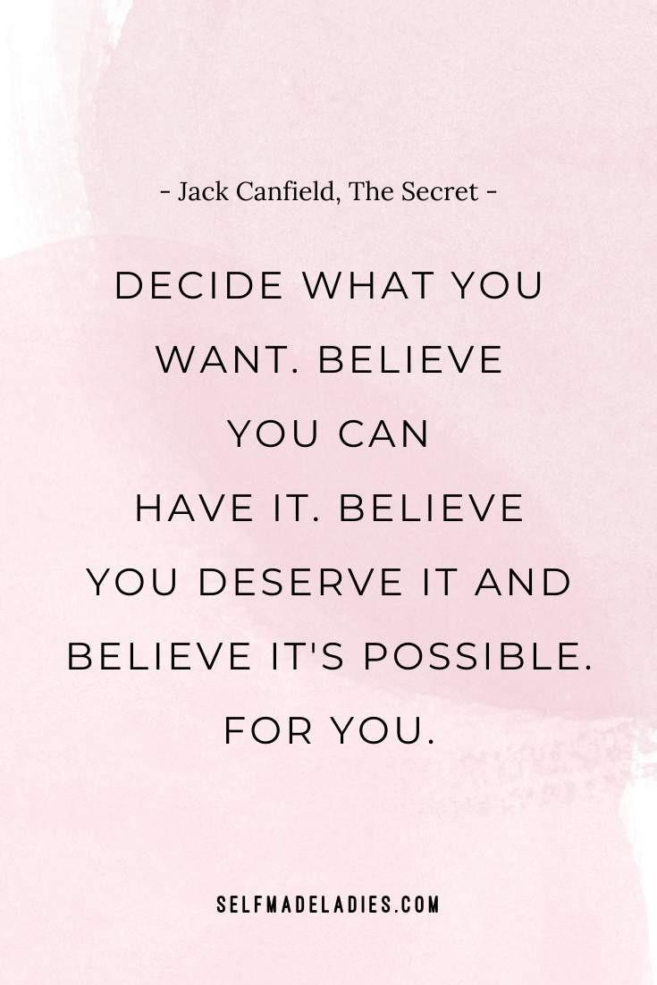 Decide what you want.Believe youcan haveit.Believe youdeserveitand believe it'spossible. foryou. ― Jack Canfield, The Secret - selfmadeladies.com