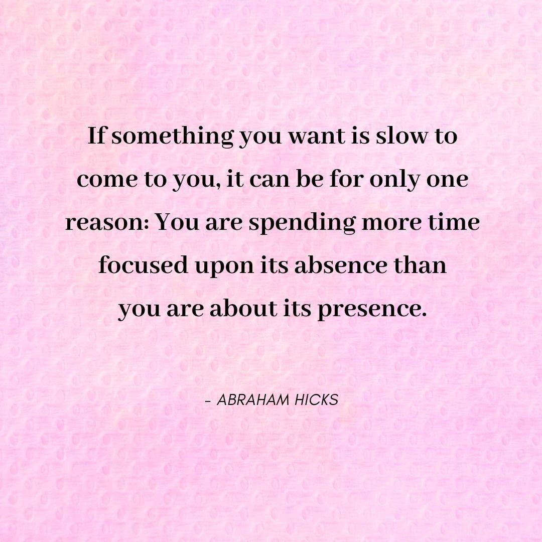 Pinterest Quote Graphic with Title If something you want is slow to come to you, it can be for only one reason: You are spending more time focused upon its absence than you are about its presence - Abraham Hicks - selfmadeladies.com