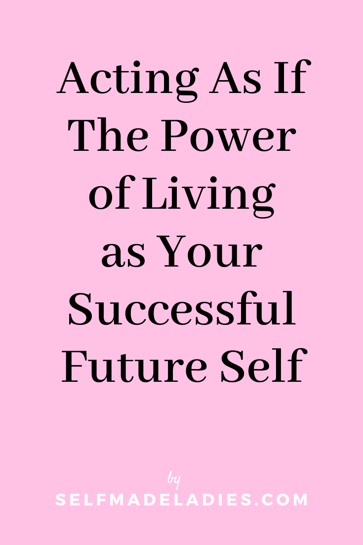 Pinterest Graphic with Title Acting As If - The Power of Living as Your Successful Future Self - selfmadeladies.com