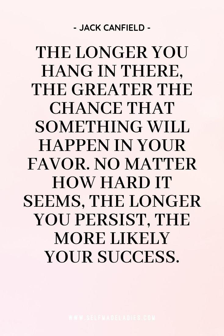 Pinterest Quote Graphic with Title The longer you hang in there, the greater the chance that something will happen in your favor. No matter how hard it seems, the longer you persist, the more likely your success.  - Jack Canfield - selfmadeladies.com