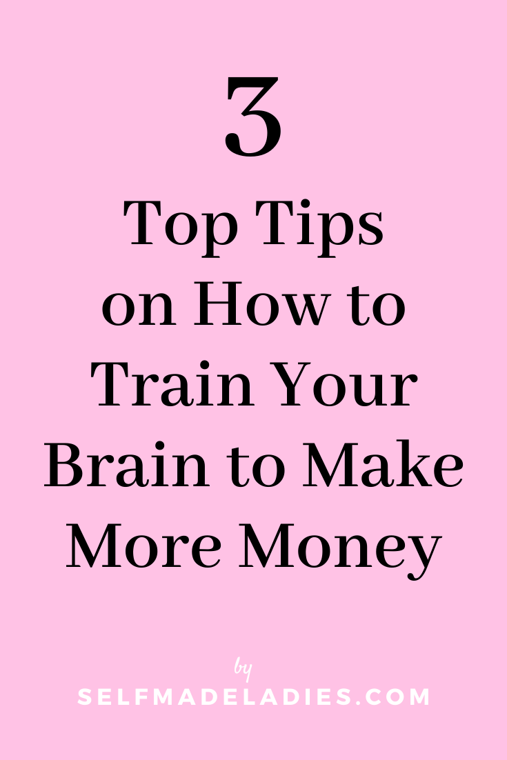 Pinterest Graphic with Title Top 3 Tips on How to Train Your Brain to Make More Money - selfmadeladies.com