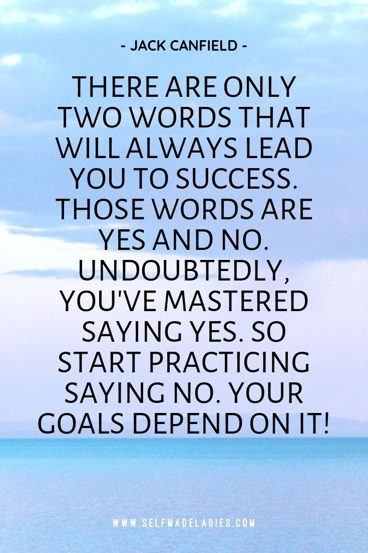 Pinterest Quote Graphic with Title There are only two words that will always lead you to success. Those words are yes and no. Undoubtedly, you've mastered saying yes. So start practicing saying no. Your goals depend on it! - Jack Canfield - selfmadeladies.com