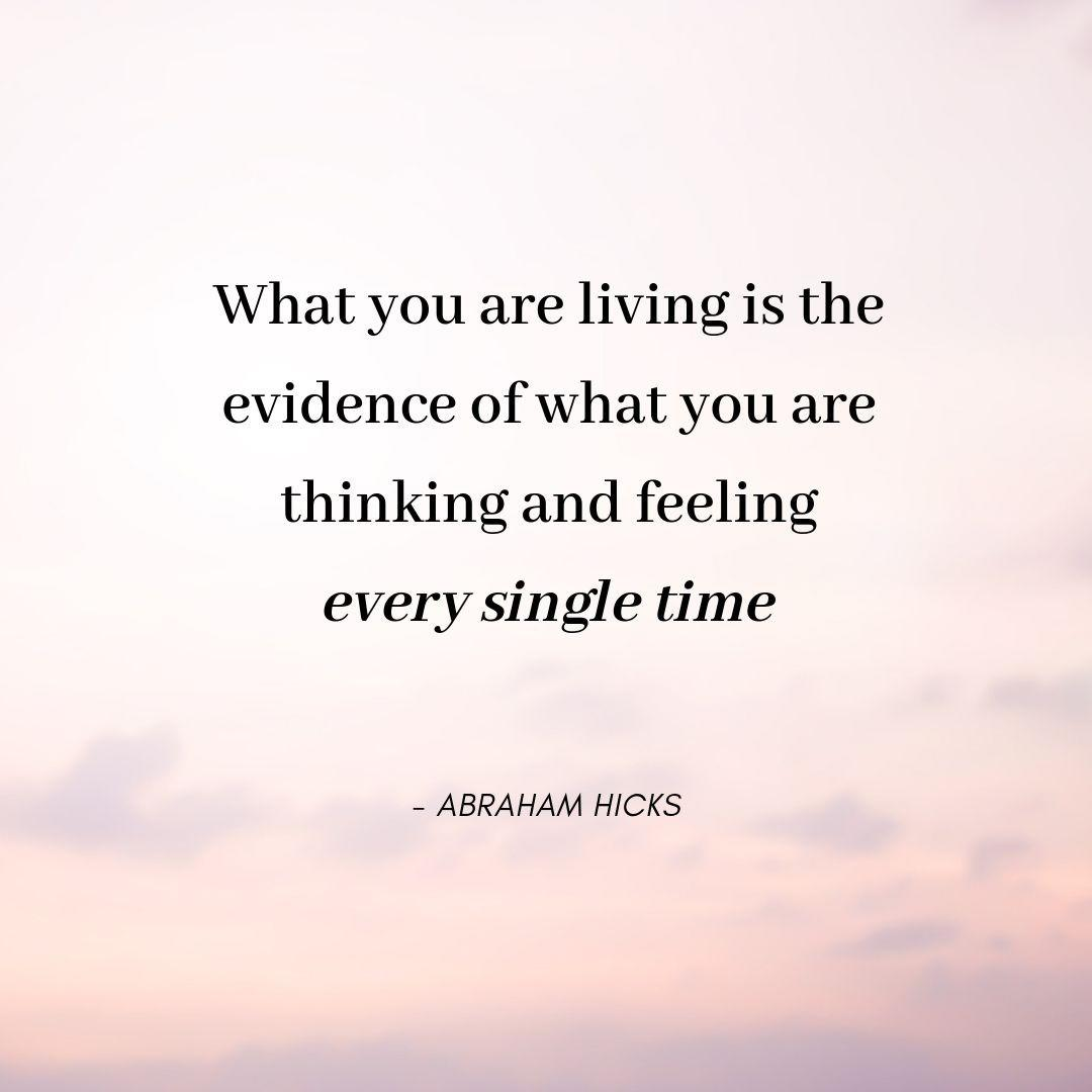 Pinterest Quote Graphic with Title What you are living is the evidence of what you are thinking and feeling – every single time - Abraham Hicks - selfmadeladies.com