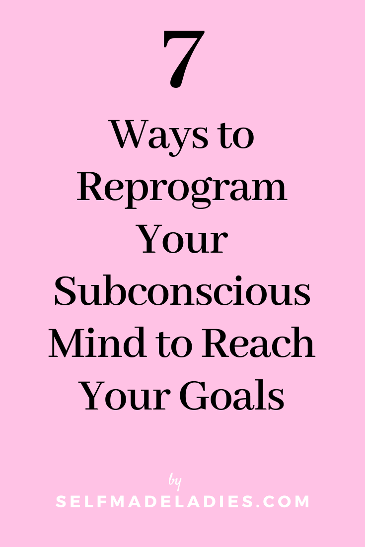 Pinterest Graphic with Title  7 Ways to Reprogram Your Subconscious Mind to Reach Your Goals - selfmadeladies.com