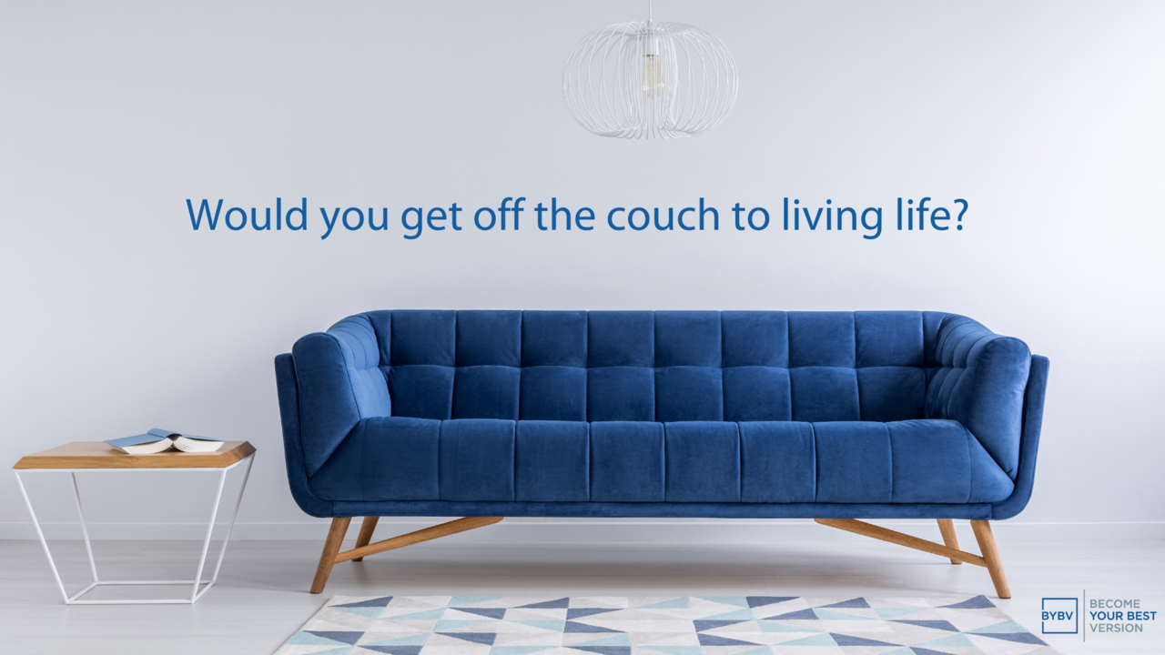 Would you get off the couch to living life?