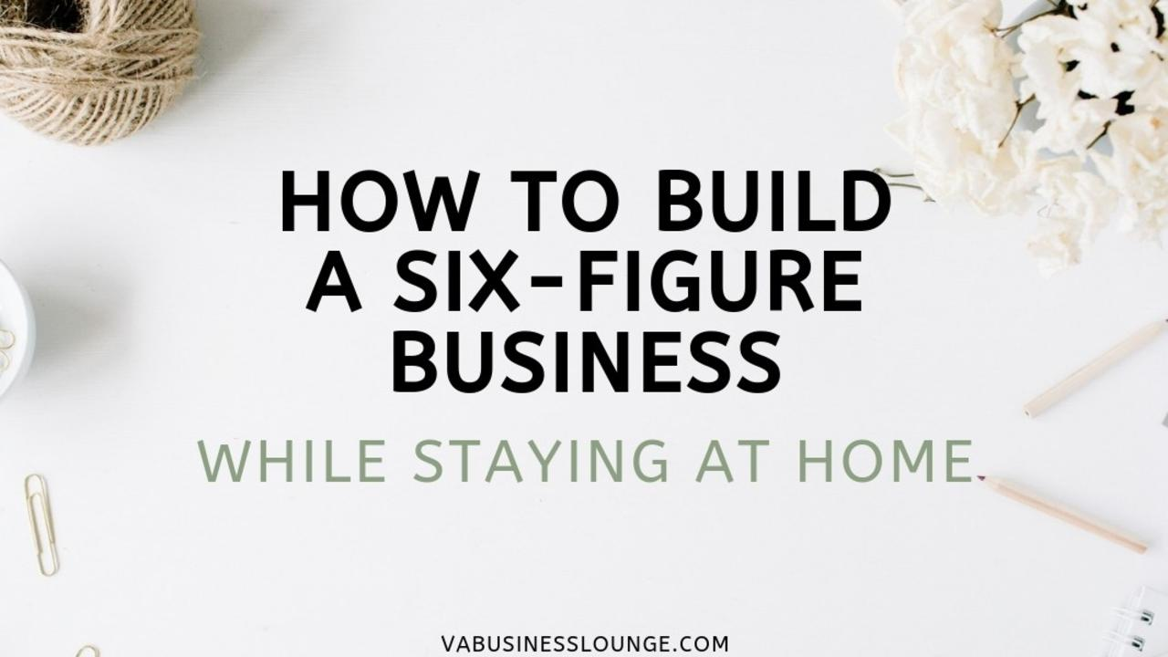How To Build A Six Figure Business While Staying At Home