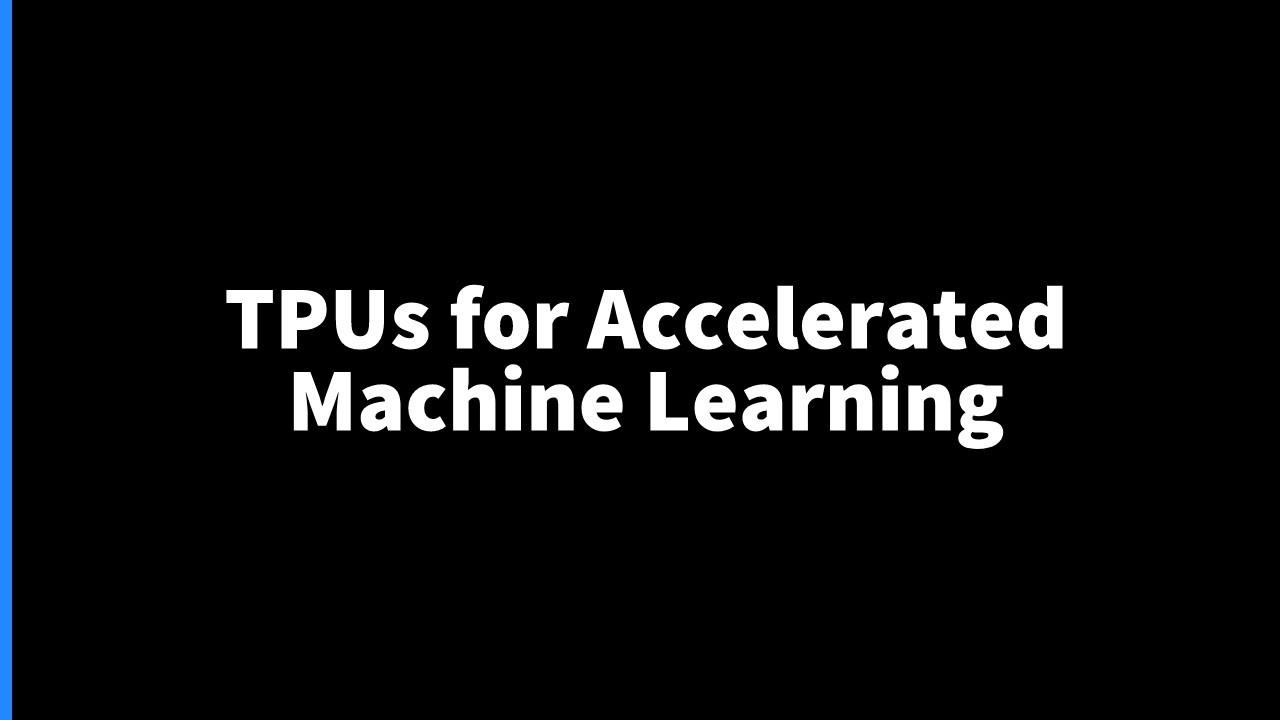 Tensor Processing Units (TPUs) for Accelerated Machine Learning