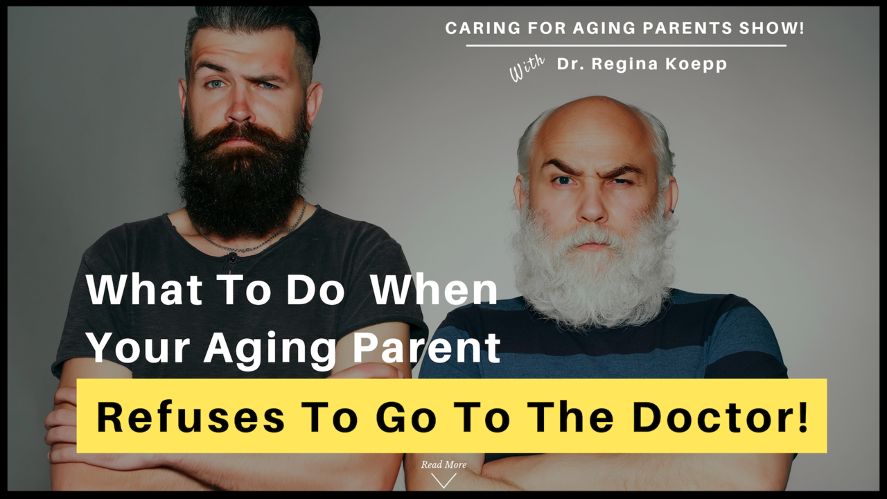 What To Do When Your Aging Parent Refuses To Go To The Doctor!