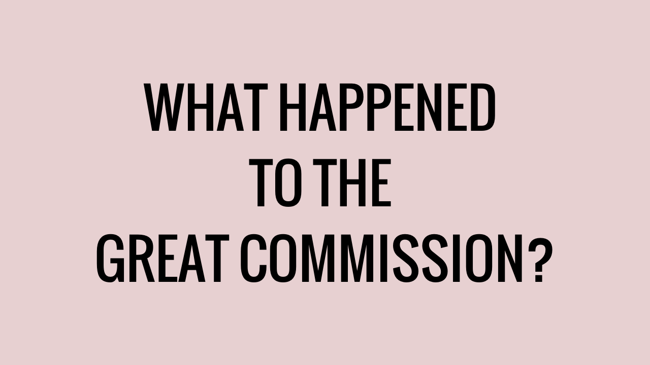 WHAT HAPPENED TO THE GREAT COMMISSION?