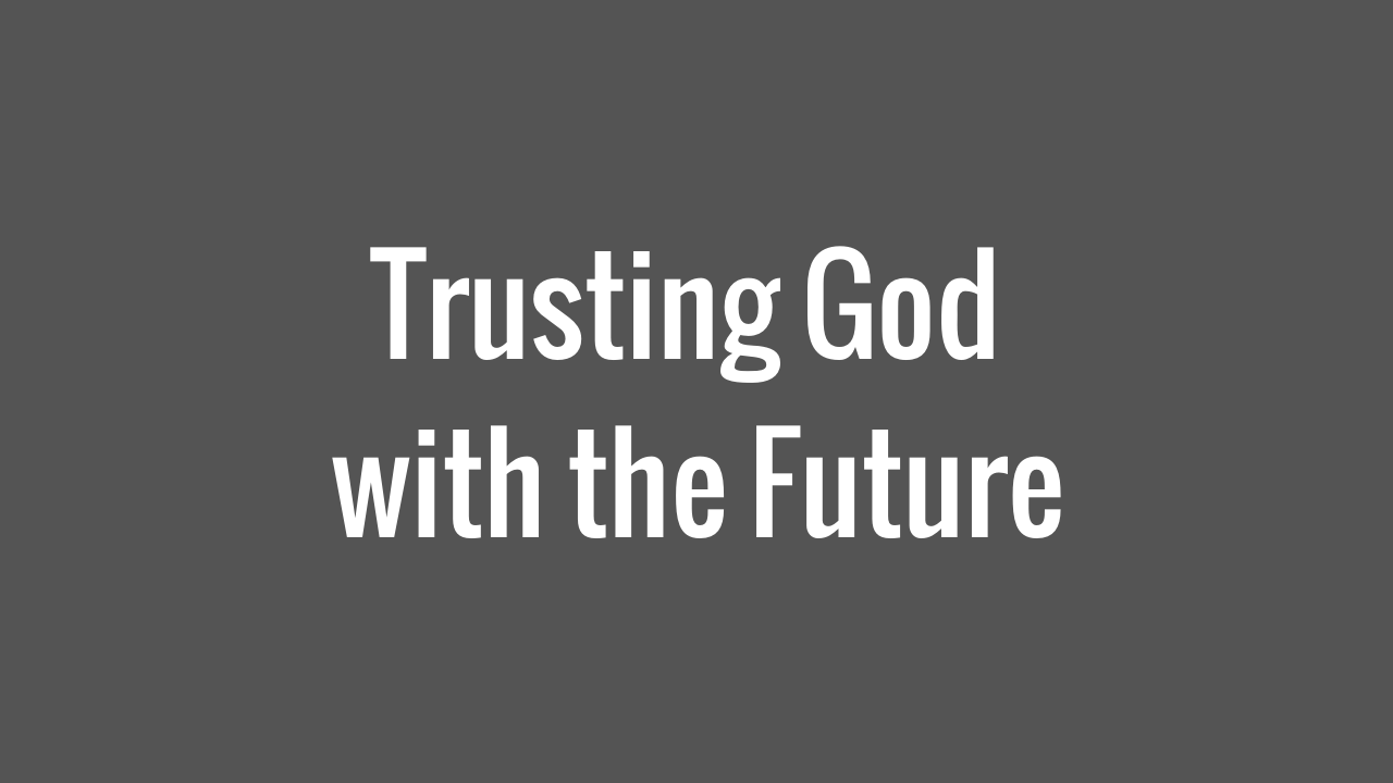 Trusting God with the Future