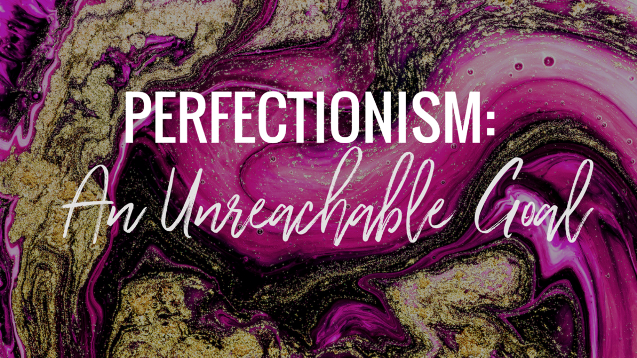 PERFECTIONISM:  AN UNREACHABLE GOAL