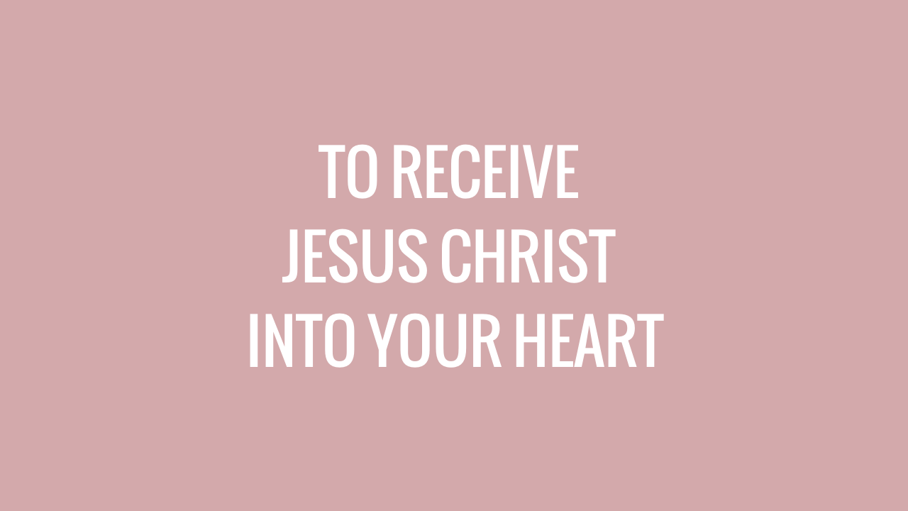 TO RECEIVE JESUS CHRIST INTO YOUR HEART