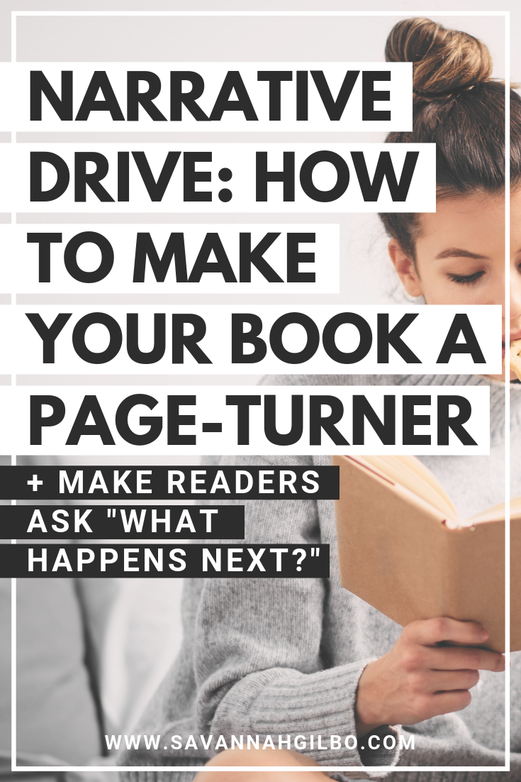 Narrative Drive: How to Write a Page-Turning Novel | Savannah Gilbo - Want to write a book that readers just can't put down? Learn how to maximize the narrative drive in your story so that readers will be on the edge of their seats wondering what happens next! #amwriting #writingtips #writingcommunity
