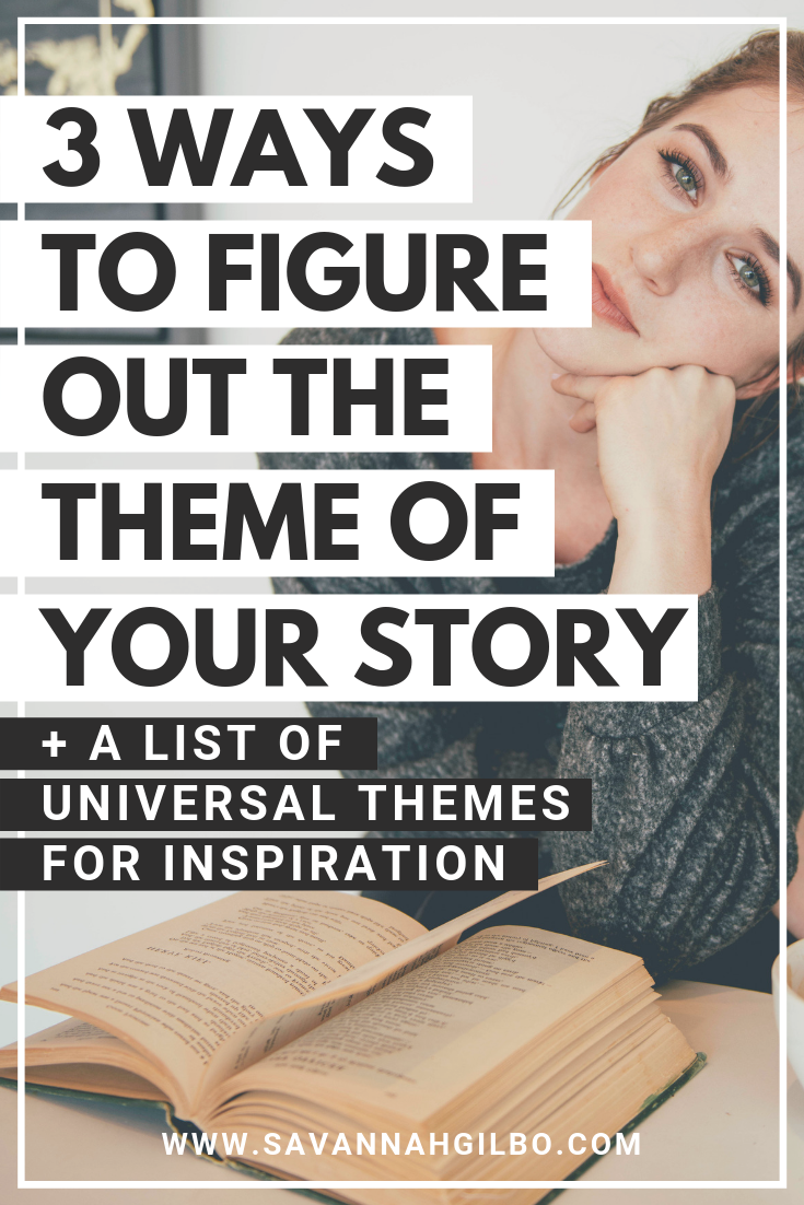 3 Ways to Figure Out the Theme of Your Story | Savannah Gilbo - How do you figure out the theme of your book? If you're just learning how to write a book, theme might be the last thing on your mind. But it's easier than you might think! In this post, I'll show you 3 different ways to uncover your story's theme. Plus, there's a list of universal story themes for inspiration! #writingtips #amwriting #writingcommunity