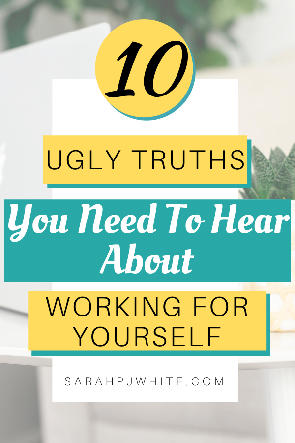 10 ugly truths you need to know, about working for yourself.