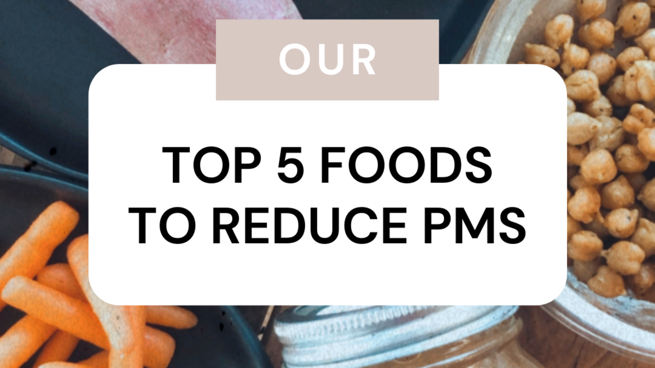 OUR TOP 5 FAVORITE FOODS TO REDUCE PMS