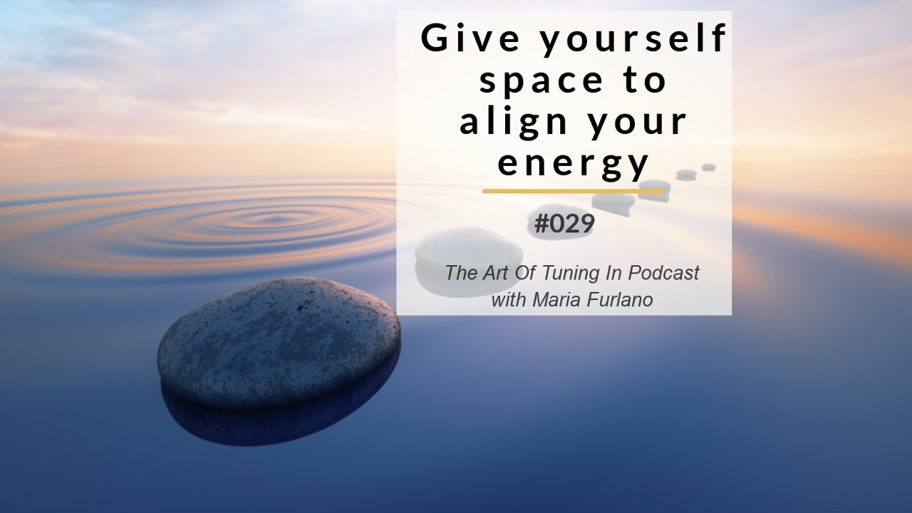 Blog image give_yourself_space_to_align_your_energy__029_Blog_The_Art_Of_Tuning_In_Podcast