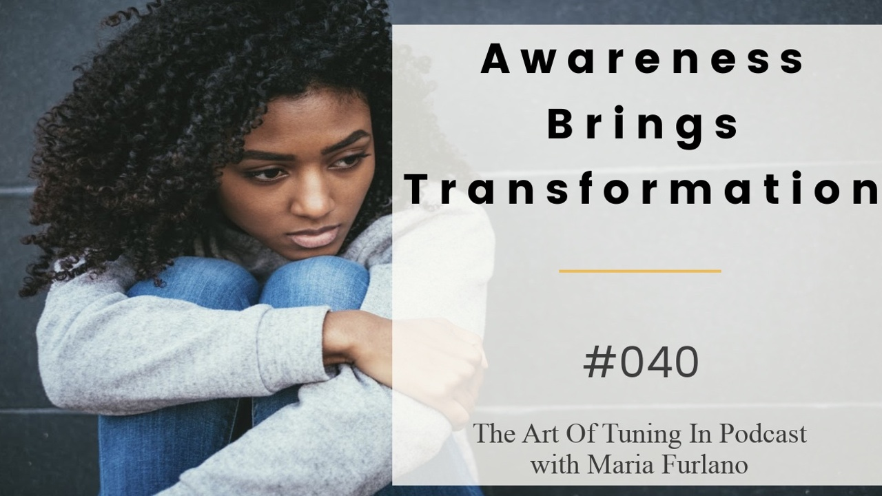 Awareness_brings_transformation_040_The_Art_Of_Tuning_In_Podcast_with_Maria_Furlano