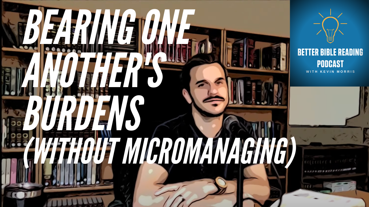 Bear One Another's Burdens Without Micromanaging- Better Bible Reading Podcast Episode 78