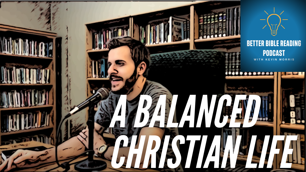 A Balanced Christian Life- Better Bible Reading Podcast Episode 76