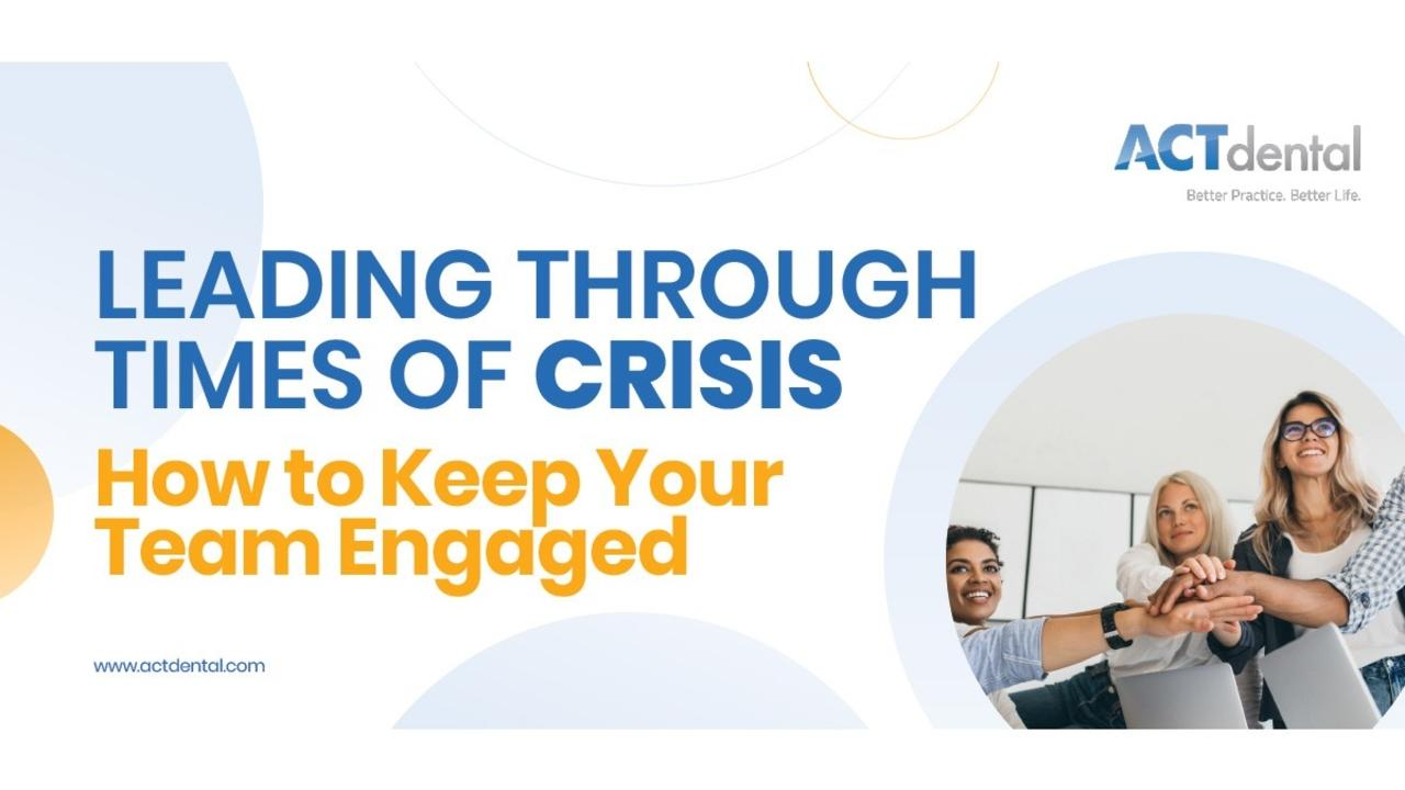 ACT Dental Leading Through Times of Crisis - How to Keep Your Team Engaged