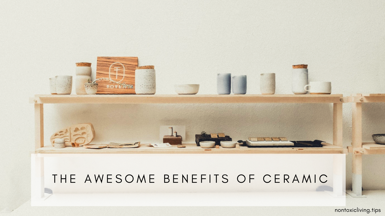 The Awesome Benefits of Household Ceramic Products | Non Toxic Living