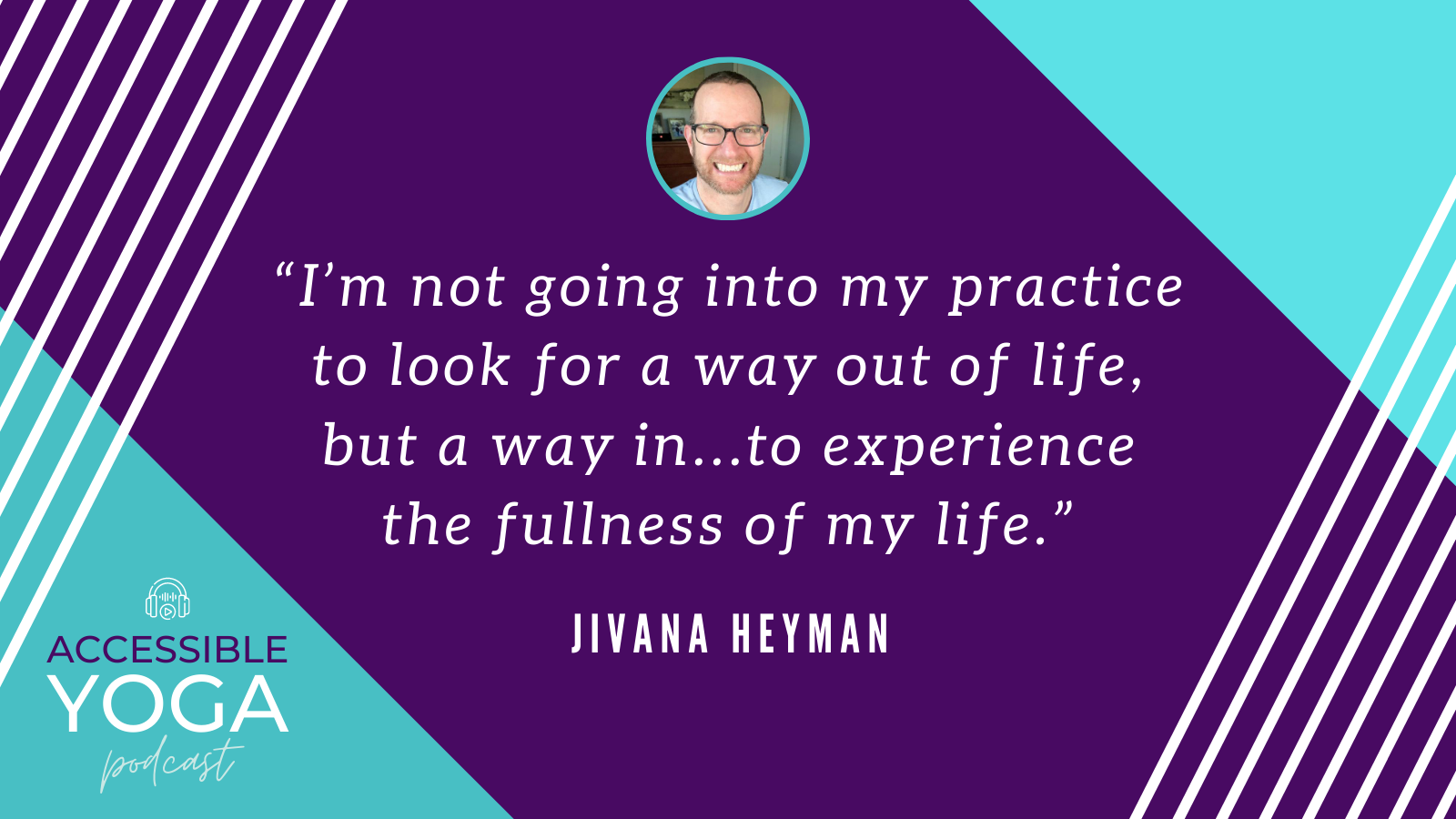 I am not going into my practice to look for a way out of life, but a way in...to experience the fullness of my life. -Jivana Heyman