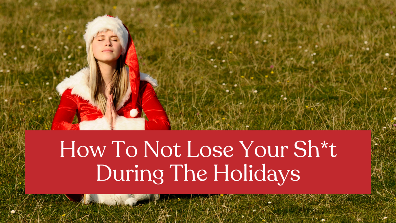 How To Not Lose Your Sht During The Holidays