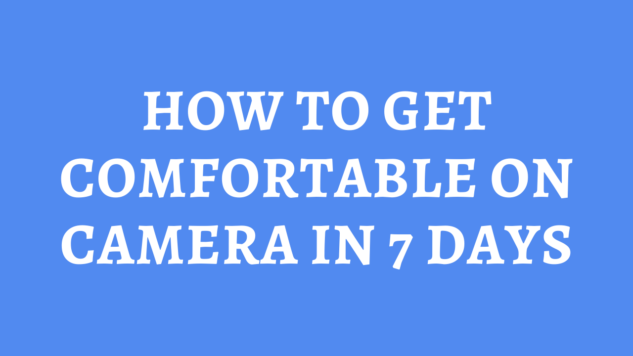 How To Get Comfortable On Camera In 7 Days