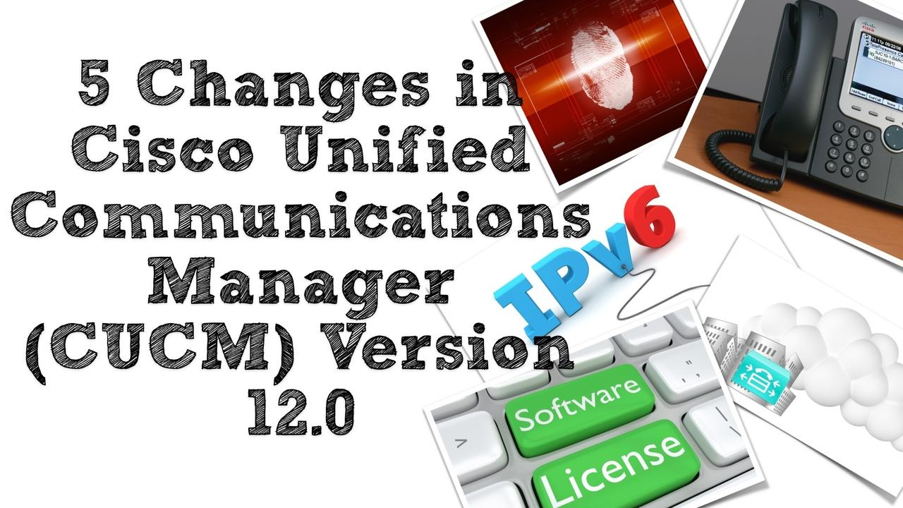 5 Changes in Cisco Unified Communications Manager (CUCM) Version 12 0