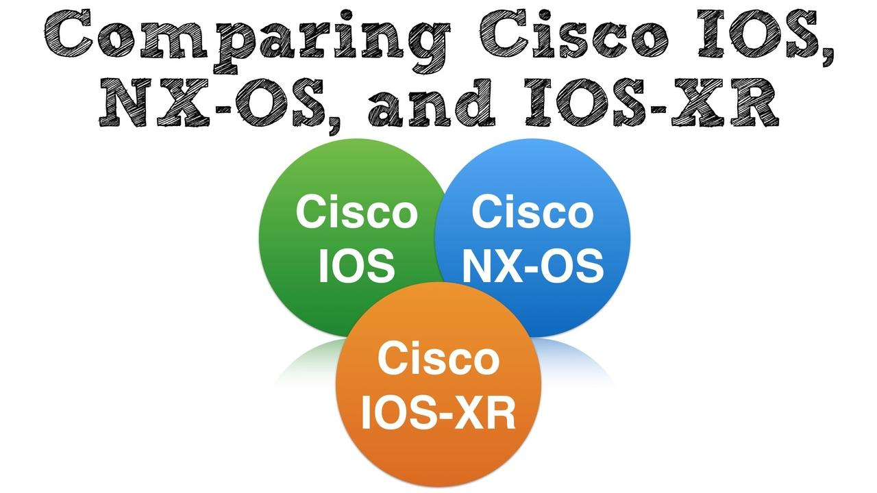 Comparing Cisco IOS, NX-OS, and IOS-XR