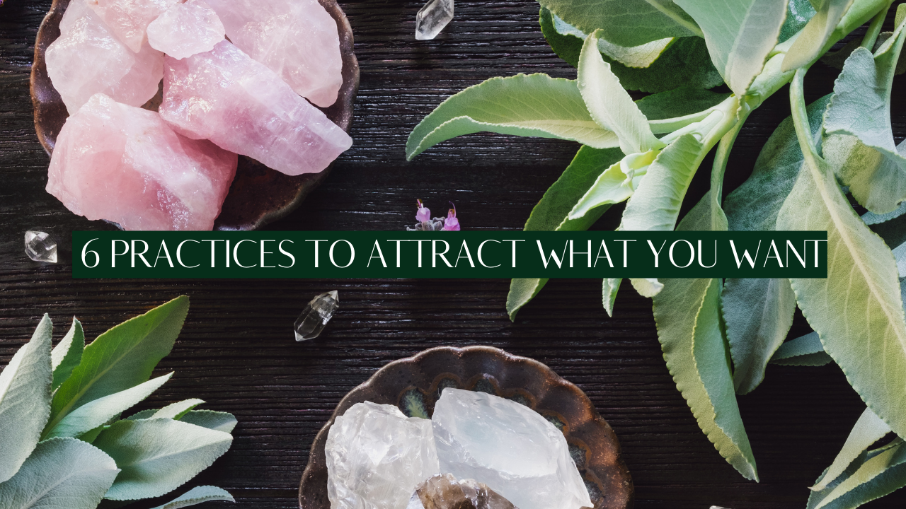 TOP 6 PRACTICES TO ATTRACT WHAT YOU WANT