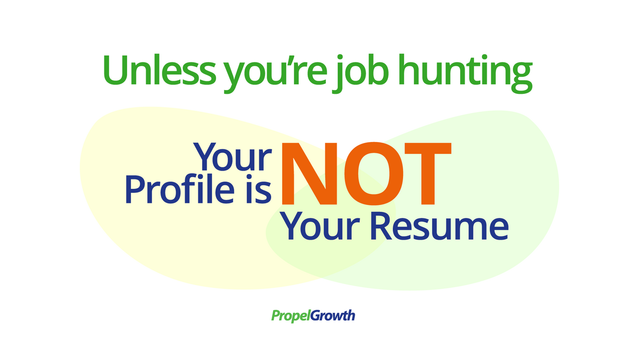 Unless you're job hunting, your profile is not your resume.