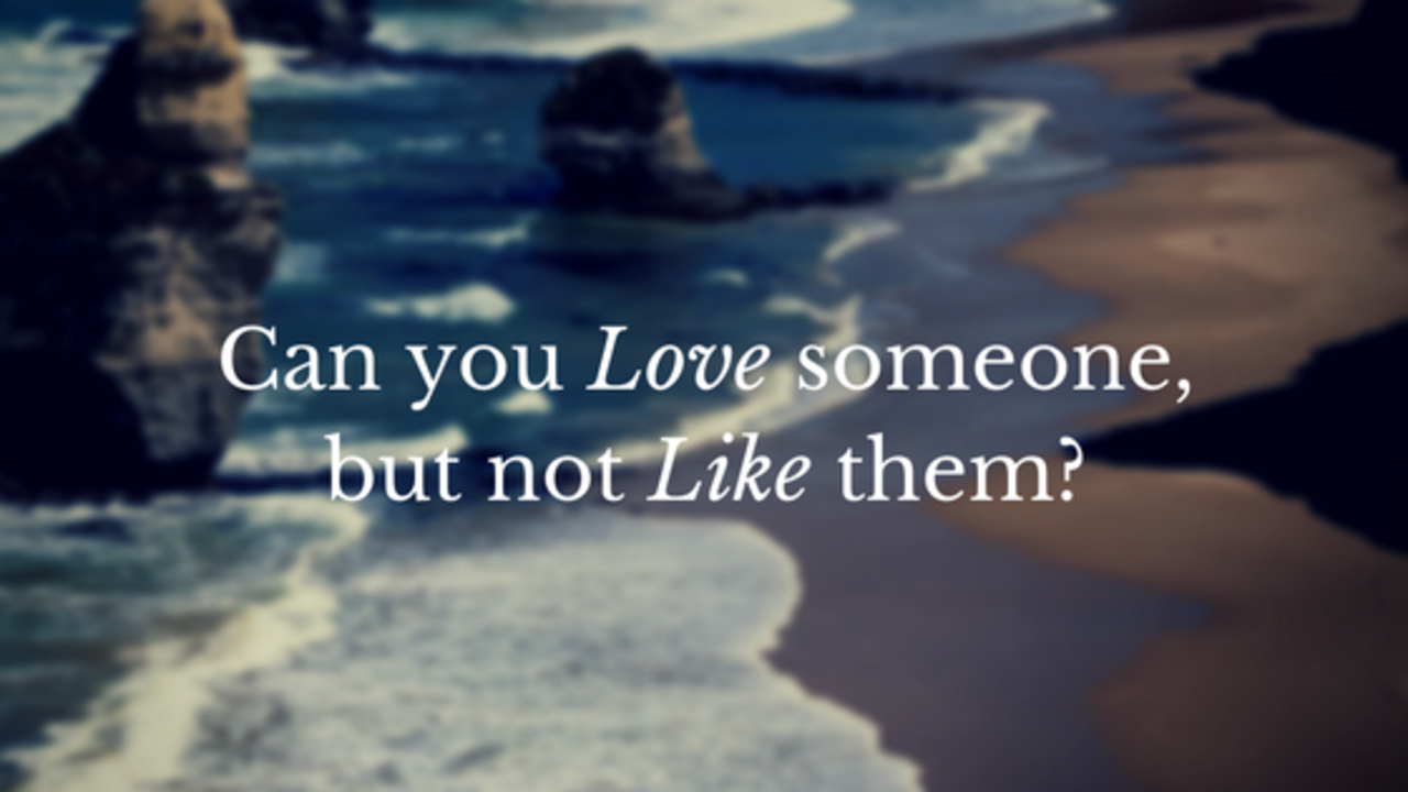Can you love someone but not like them