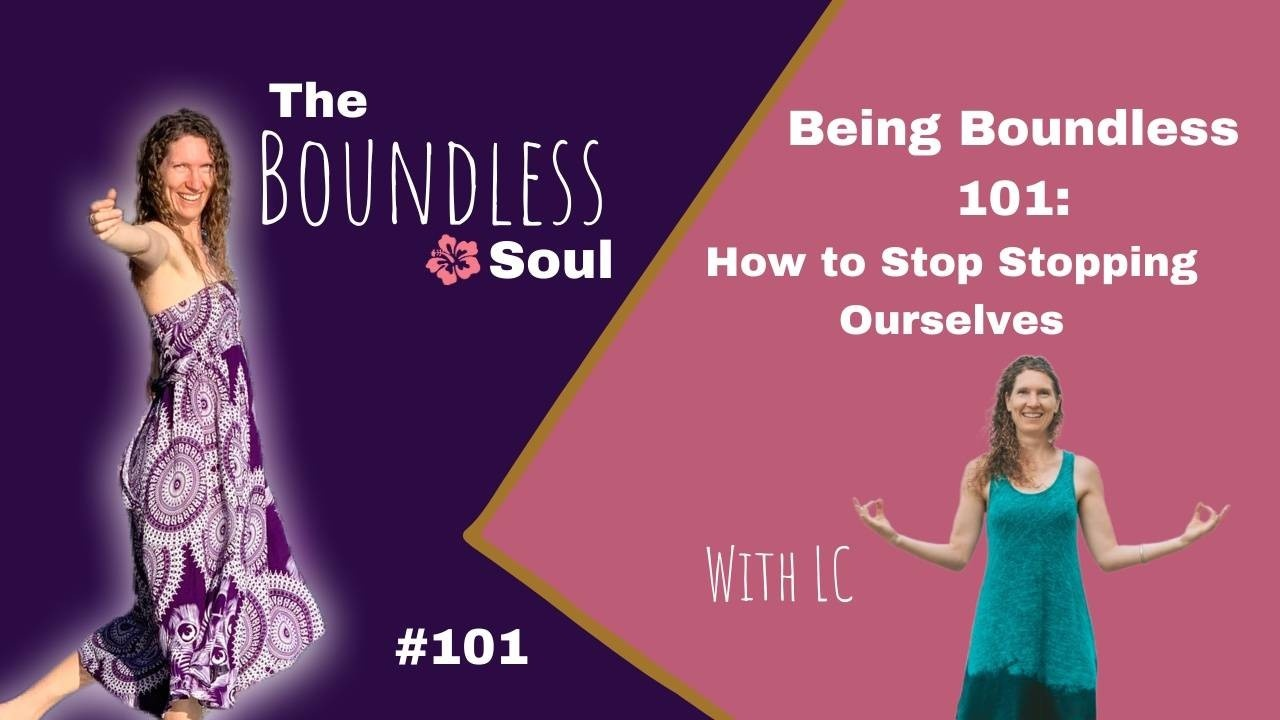 The Boundless Soul Podcast Episode 101: How to Stop Stopping Ourselves