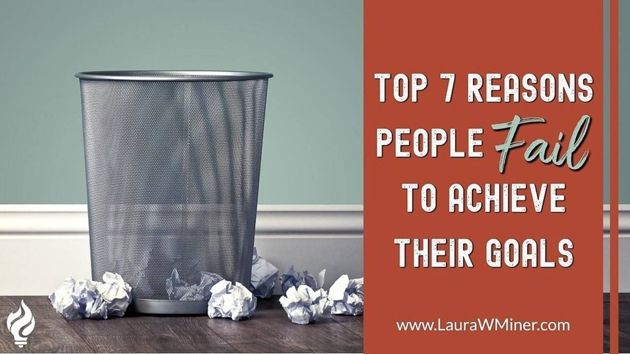 Top 7 Reasons People Fail to Achieve Their Goals Laura W. Miner