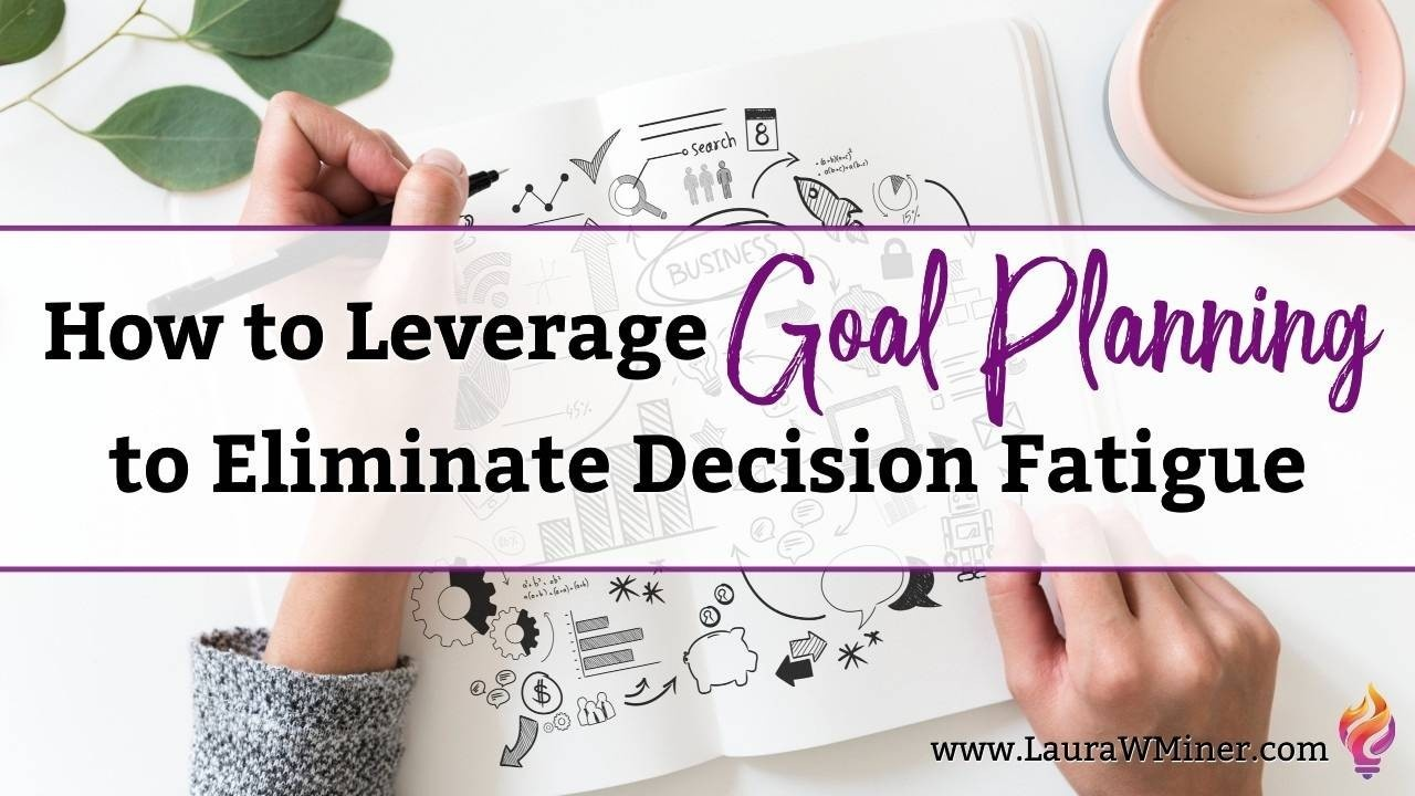 How to Leverage Goal Planning to Eliminate Decision Fatigue Laura W. Miner