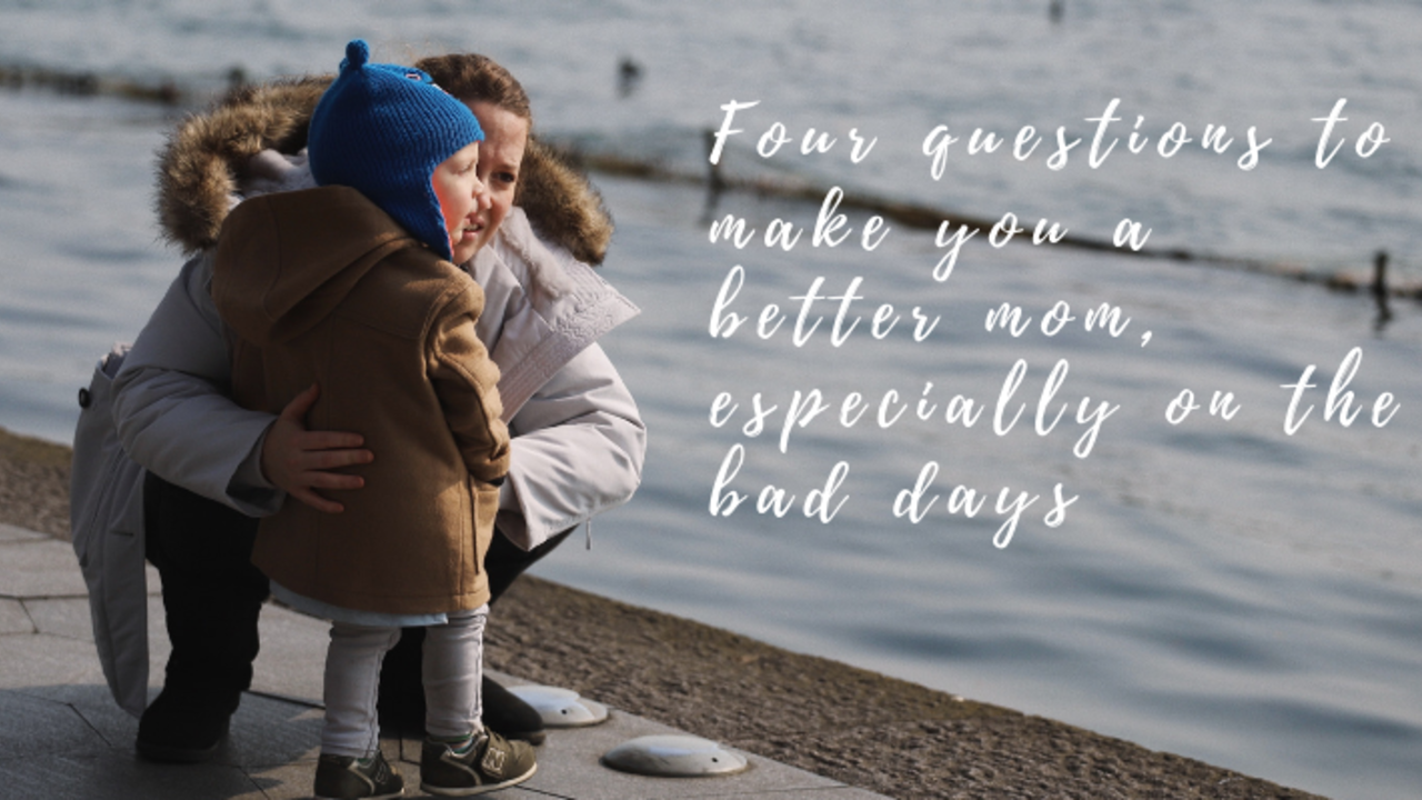 What Difference Four Days Makes >> Four Questions To Make You A Better Mom Especially On The Bad Days