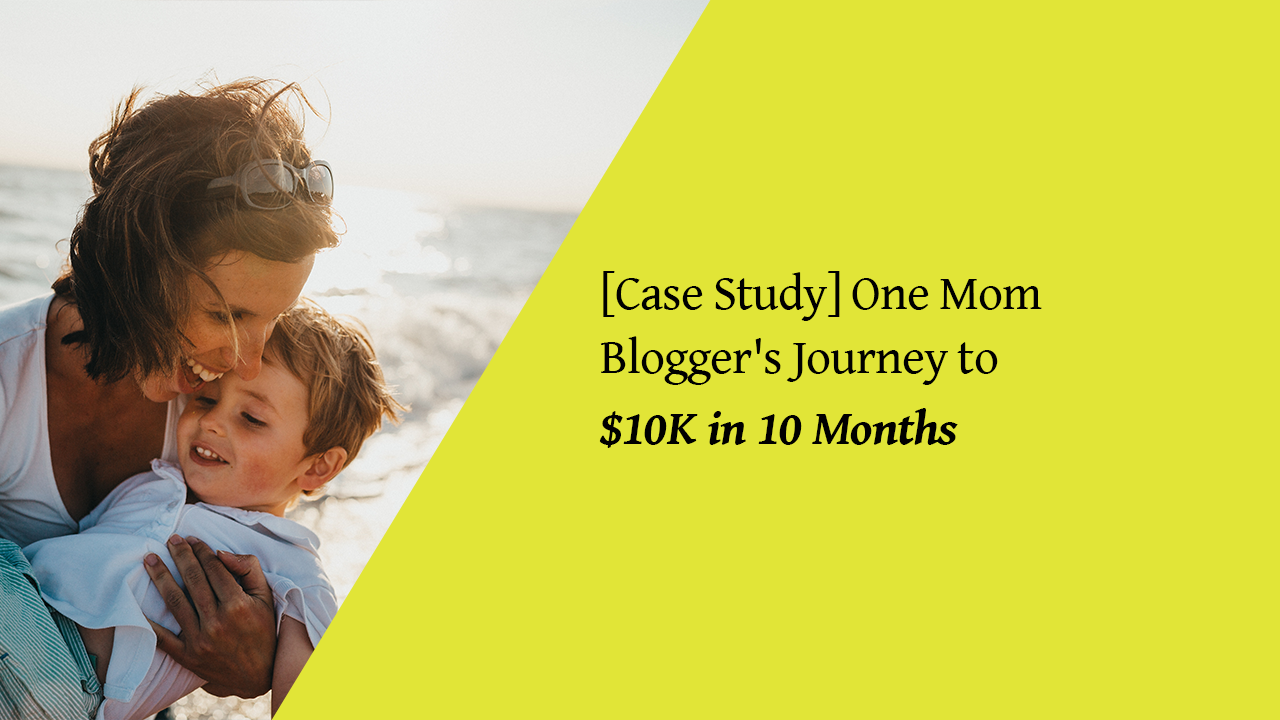 Case Study] One Mom Blogger's Journey to $10K in 10 Months