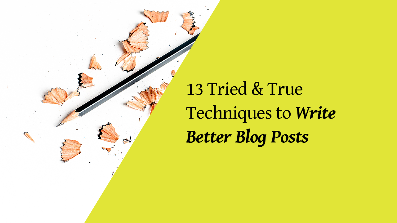 13 Tried & True Techniques to Write Better Blog Posts