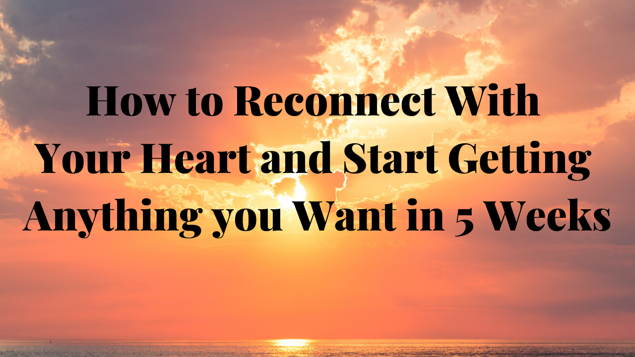 Bmryzdz9s9wbohae67n0 copy of how to reconnect with your heart and start getting anything you want in 5 weeks