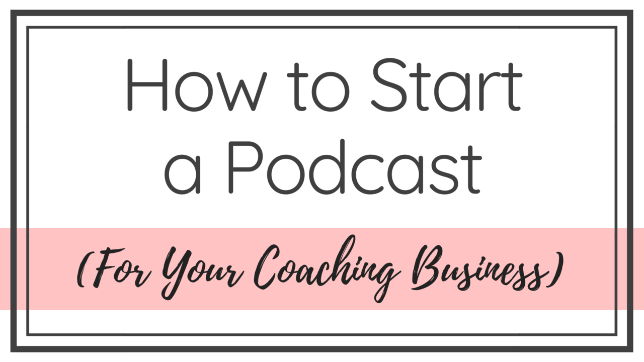 How to Start a Podcast (For Your Coaching Business)