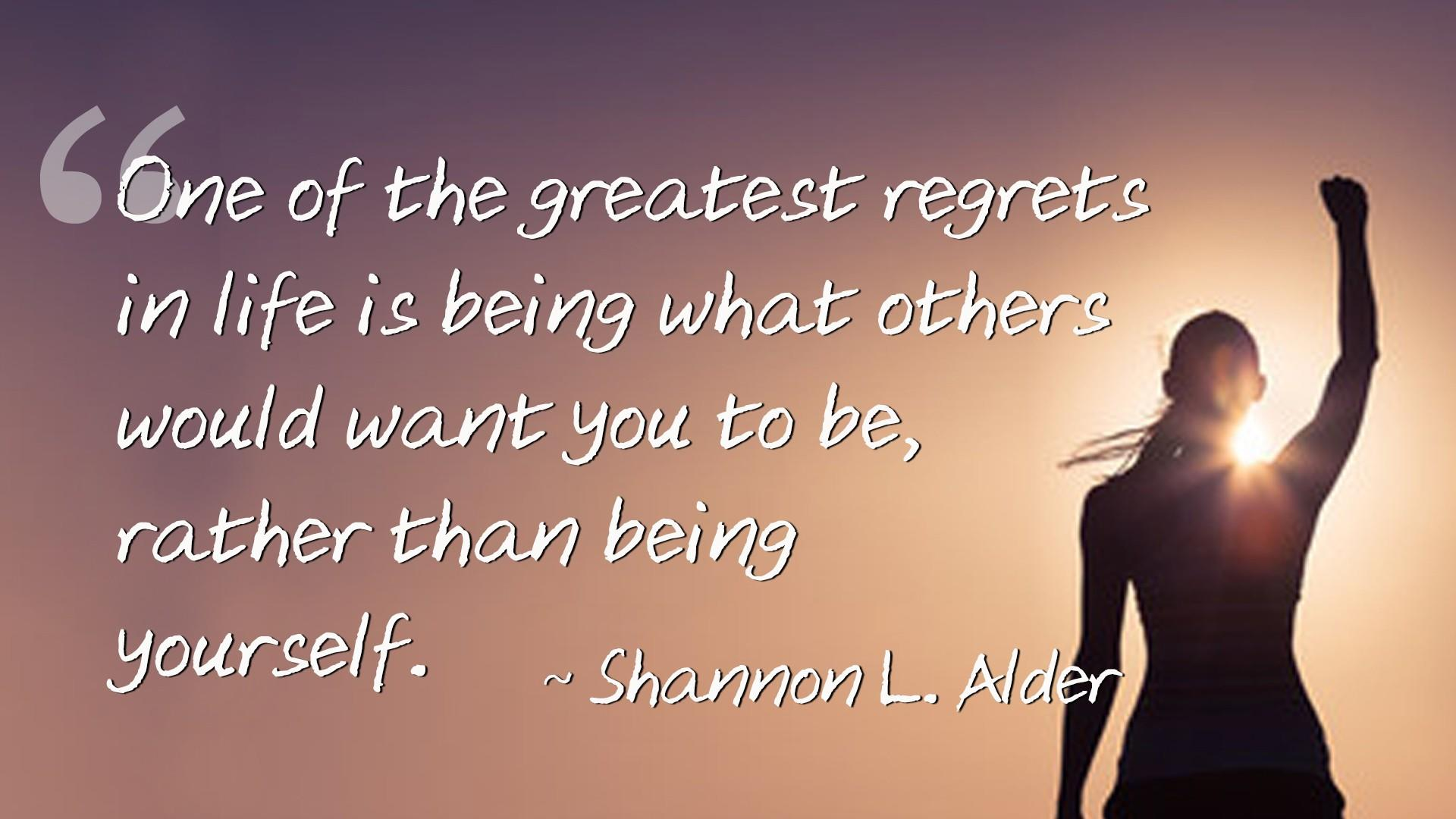Shannon L. Alder Quote - One of the greatest regrets in life is being what others would want you to be, rather than being yourself