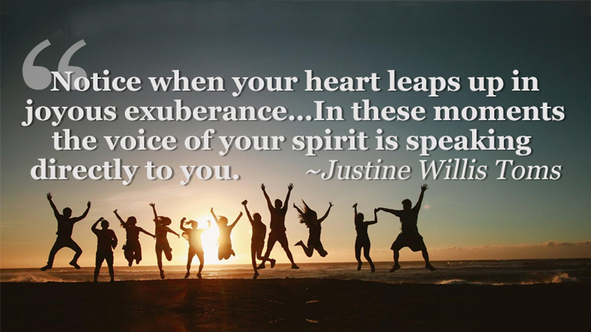 Justine Willis Toms Quote - Notice when your heart leaps up in joyous exuberance…In these moments the voice of your spirit is speaking directly to you