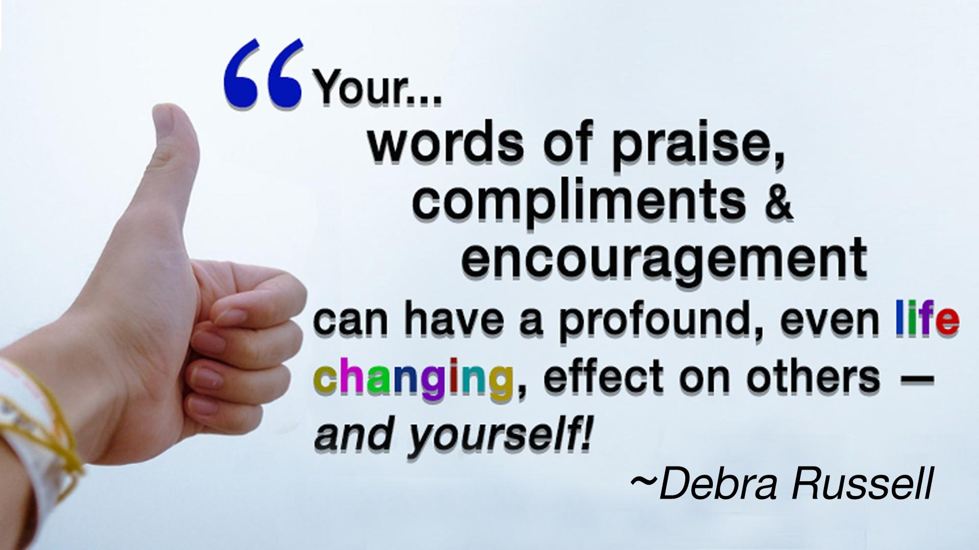 Debra Russell Quote - Your words of praise, compliments and encouragement can have a profound, even life changing, effect on others and yourself.